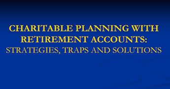 Charitable Planning With Retirement Accounts: Strategies, Traps and Solutions