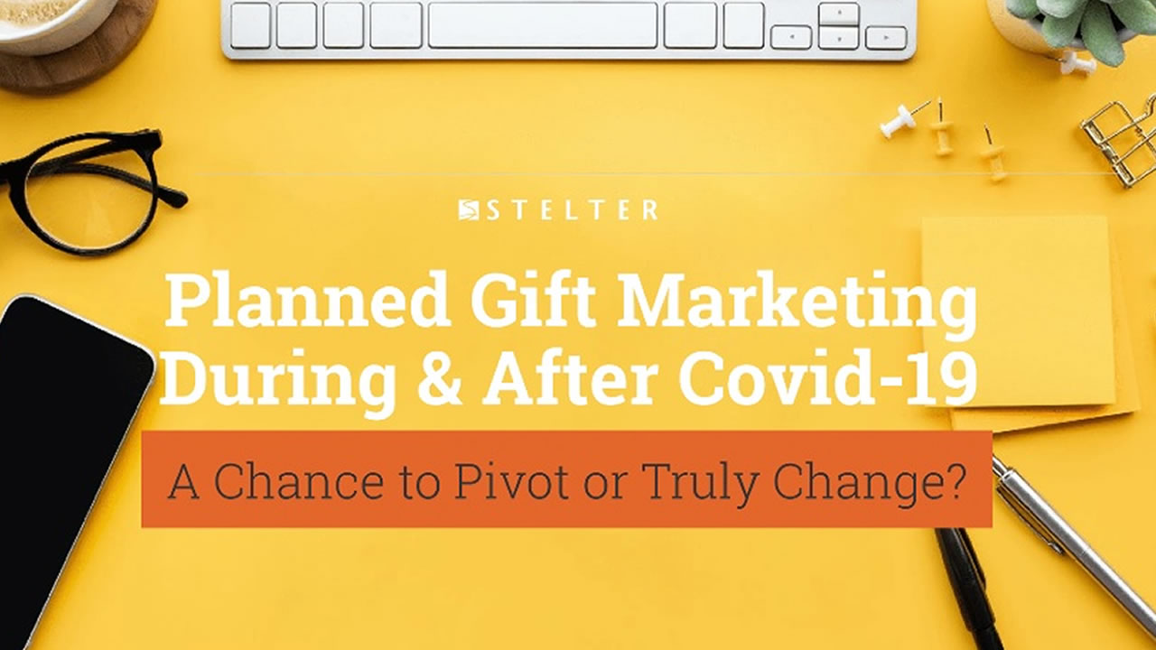 Planned Gift Marketing During & After COVID-19: A Chance to Pivot or Truly Change?